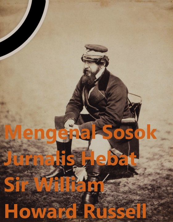 Mengenal Sosok Jurnalis Hebat Sir William Howard Russell