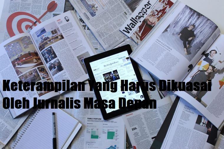 Keterampilan Yang Harus Dikuasai Oleh Jurnalis Masa Depan