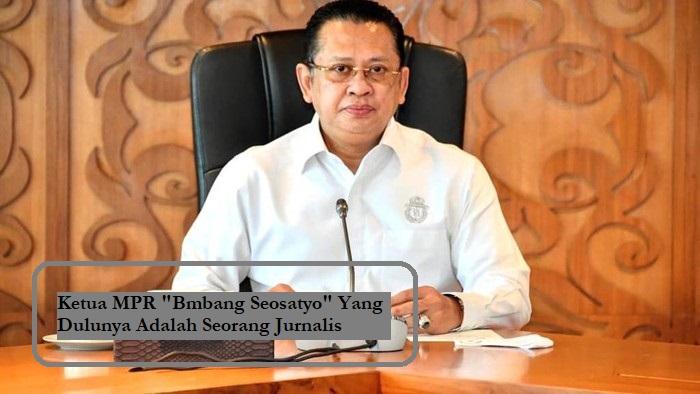 """Ketua MPR """"Bmbang Seosatyo"""" Yang Dulunya Adalah Seorang Jurnalis"""