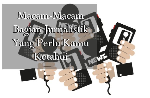 Macam-Macam Bagian Jurnalistik Yang Perlu Kamu Ketahui